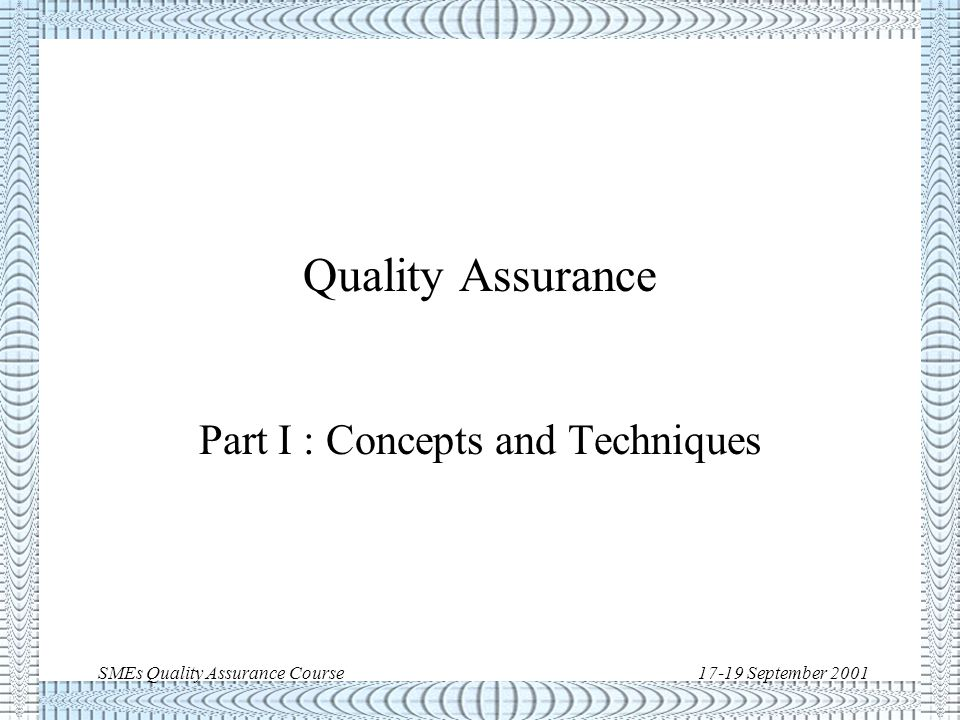SMEs Quality Assurance Course17-19 September 2001 QA Course Outline (cont'd) u PART III: Special Techniques –Statistical techniques –Cost of Quality –Alert Systems u PART IV: S/W Product Assurance –Basic concepts –Space S/W standards –S/W Process Capability Assessment