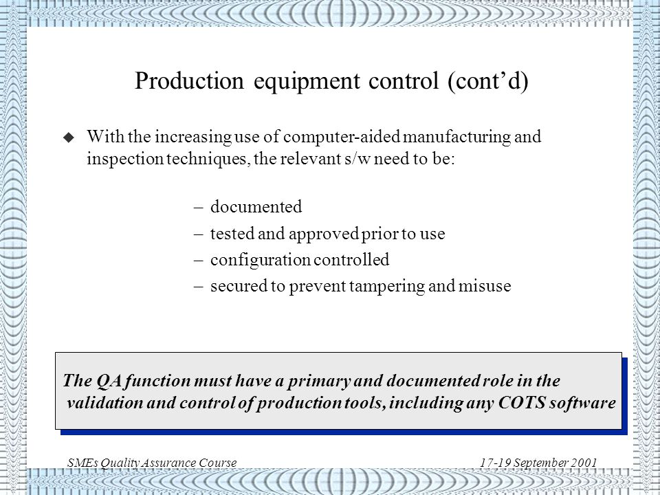 SMEs Quality Assurance Course17-19 September 2001 Production equipment control u Control must be exercised to ensure that manufacturing tools are: –conform to their drawings –periodically checked (recurrent production) –properly stored to prevent deterioration/damage –identified –inventory kept