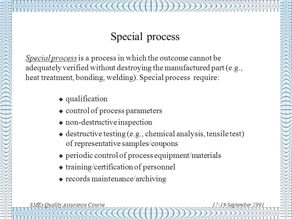 SMEs Quality Assurance Course17-19 September 2001 Manufacturing processes u Process A sequence of pre-defined steps intended to achieve a goal or objective u Manufacturing process: –Special Process –Critical Process –Standard Process