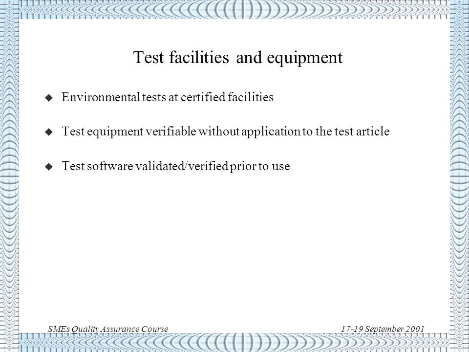 SMEs Quality Assurance Course17-19 September 2001 Testing (qualification and acceptance) u Test facilities and equipment u Test reviews u Test surveillance u Test documentation: –test procedures –test reports