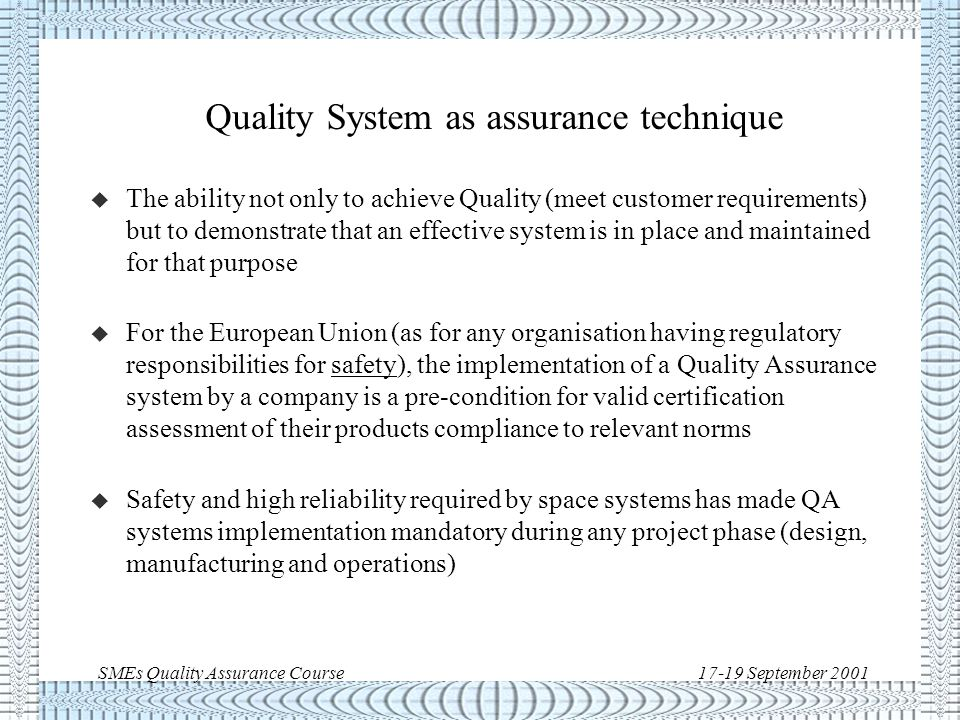 SMEs Quality Assurance Course17-19 September 2001 Quality system as business strategy There are companies, in particular SMEs, which enforce QA rules only when required by the customer.