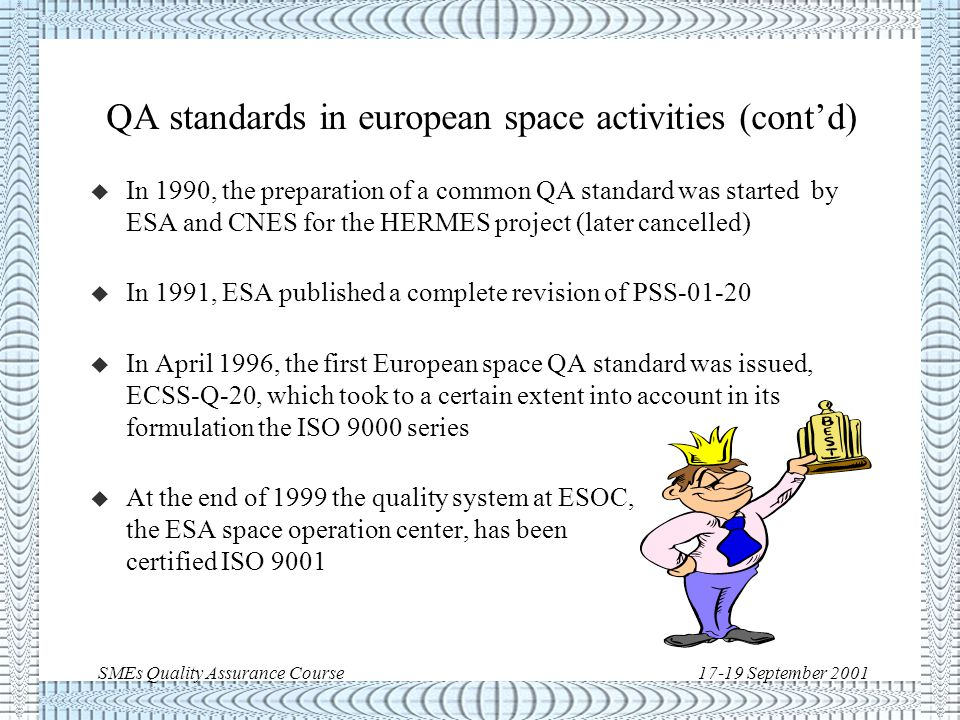 SMEs Quality Assurance Course17-19 September 2001 QA standards in european space activities u In 1965, CNES issued QA requirements for the satellite FR1 u In 1975, ESRO published a Product Assurance Manual (QRA-31) u In 1981, ESA published a generic space QA standard, PSS u In 1988, CNES issued a coherent series of space project management specification (SM) for the Ariane 5 development, including A-SM-50 for quality assurance PSS