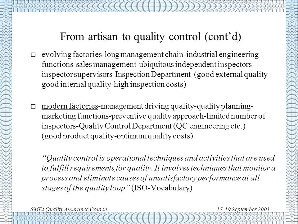 SMEs Quality Assurance Course17-19 September 2001 From artisan to quality control o small workshop-proprietor knowing everything-customer in touch -proprietor training workmen and checking the end product (good product quality-optimum quality costs) o larger workshop-division of work-intermediate merchants- intermediate supervisors-end product checked by supervisors (poor external quality-high quality costs) o factories-larger quantities and use of machines-work atomisation and quantity incentives- managers and intermediate supervisors-end product checked by independent inspectors (good external quality- poor internal quality-high quality costs)