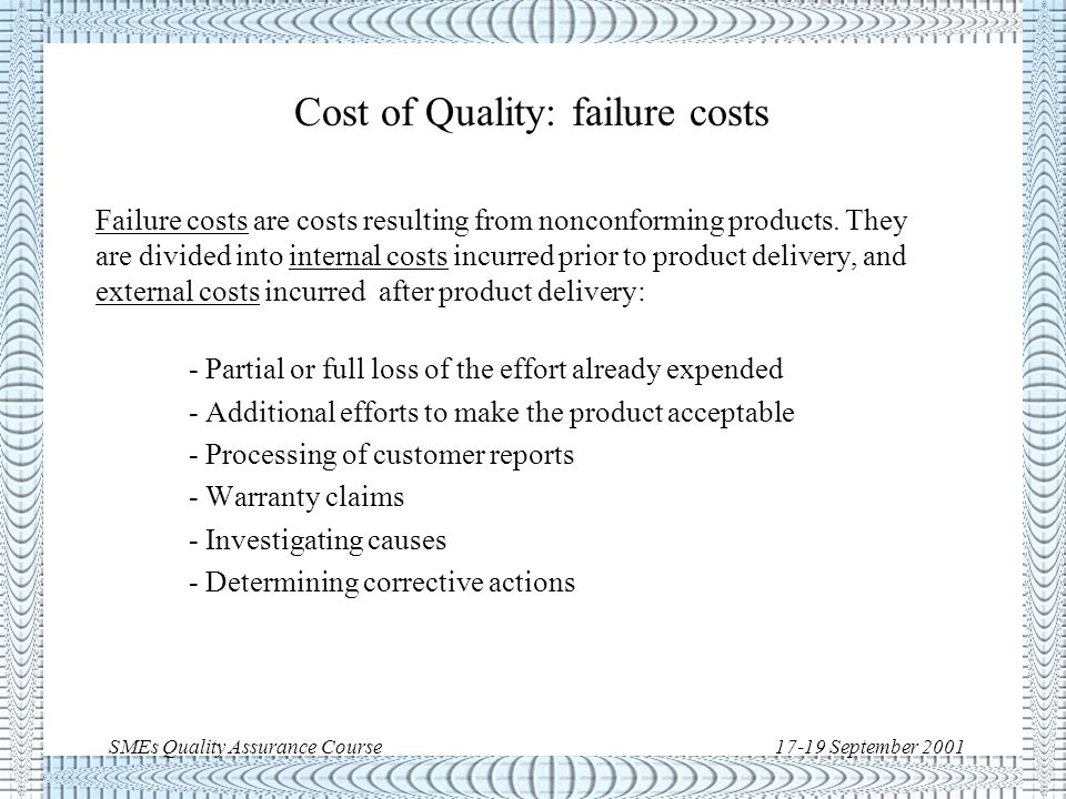 SMEs Quality Assurance Course17-19 September 2001 Cost of Quality: appraisal costs Appraisal cost is the cost of judging the acceptability of products and to detect nonconformances.