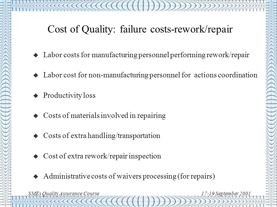 SMEs Quality Assurance Course17-19 September 2001 Cost of Quality: failure costs-scrap u Cost of additional material to replace unusable material u Labor cost for manufacturing of replacement material u Labor cost for non-manufacturing personnel for actions coordination u Productivity loss due to rescheduling of manufacturing activities u Storage cost for extra inventory