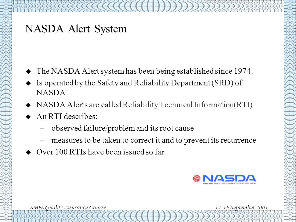 SMEs Quality Assurance Course17-19 September 2001 NASA Parts Advisories  Intentionally called Advisory to distinguish them from GIDEP Alerts and TWX Alerts from other NASA Centers  Original intention was a rapid heads-up warning vehicle  Provides information and guidance but is not intended to require mandatory action – emphasis on flexibility  To inform NASA of a significant risk, not to criticize a manufacturer  First NASA Part Advisory is dated 08/29/90 Parts Advisory Official Business U.S.