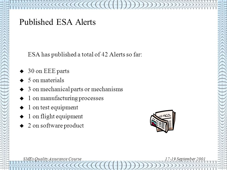 SMEs Quality Assurance Course17-19 September 2001 Criteria to issue an ESA Alert ESA Alerts are only issued when: u the observed problem may apply to more than one project or organisation and u the problem was observed while the item was applied within its specified limits and u a preliminary investigation has provided evidence of the root cause of the problem and u the problem is confirmed not to be of a random nature