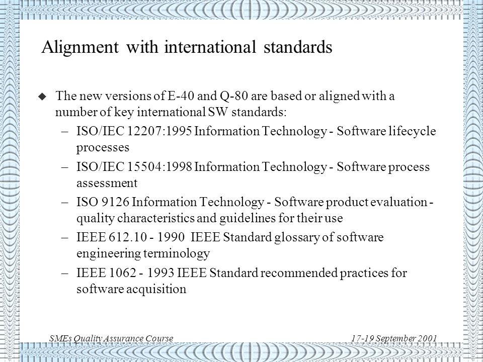SMEs Quality Assurance Course17-19 September 2001 New ECSS for SW u The main documents are: –ECSS-E-40A, Space Engineering - Software, 13 April 1999 –ECSS-Q-80B, Space Product Assurance - Software Product Assurance, 19 April 1996 u New draft versions are available and are the ones used at this time, although pending formal publication: –ECSS-E-40B draft, Space Engineering - Software, 3 April 2000 –ECSS-Q-80B draft, Space Product Assurance - Software Product Assurance, 3 April 2000 u The new versions resolve a number of gaps between the previous versions and adapt to evolution of SW