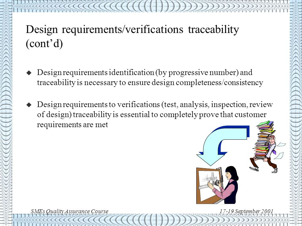 SMEs Quality Assurance Course17-19 September 2001 Design requirements/verifications traceability u The paramount consideration in writing a design requirement is its technical essence, verifiability and traceability u Design requirements of a product are linked hierarchically and logically to system level requirements following the product-tree structure.