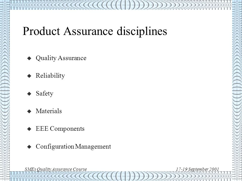 SMEs Quality Assurance Course17-19 September 2001 Product Assurance disciplines u Quality Assurance u Reliability u Safety u Materials u EEE Components u Configuration Management