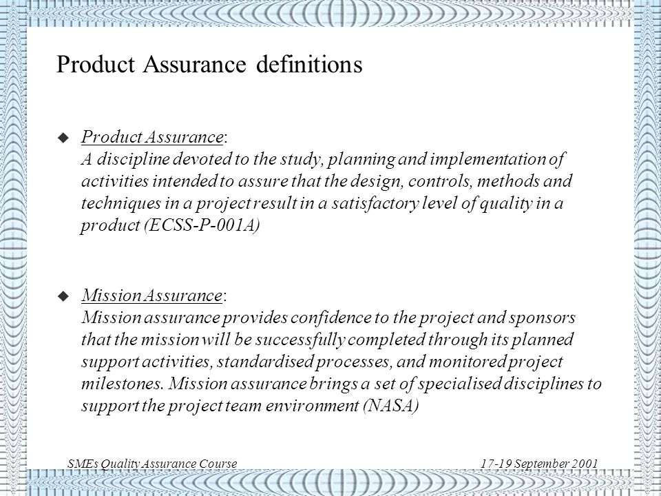 SMEs Quality Assurance Course17-19 September 2001 Product Assurance definitions u Product Assurance: A discipline devoted to the study, planning and implementation of activities intended to assure that the design, controls, methods and techniques in a project result in a satisfactory level of quality in a product (ECSS-P-001A) u Mission Assurance: Mission assurance provides confidence to the project and sponsors that the mission will be successfully completed through its planned support activities, standardised processes, and monitored project milestones.
