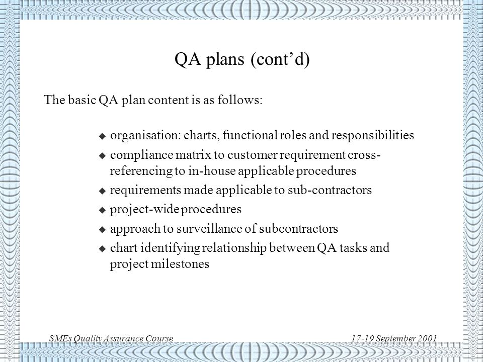 SMEs Quality Assurance Course17-19 September 2001 QA plans (cont'd) To be meaningful, the QA Plan must build on a pre-established company quality management system.
