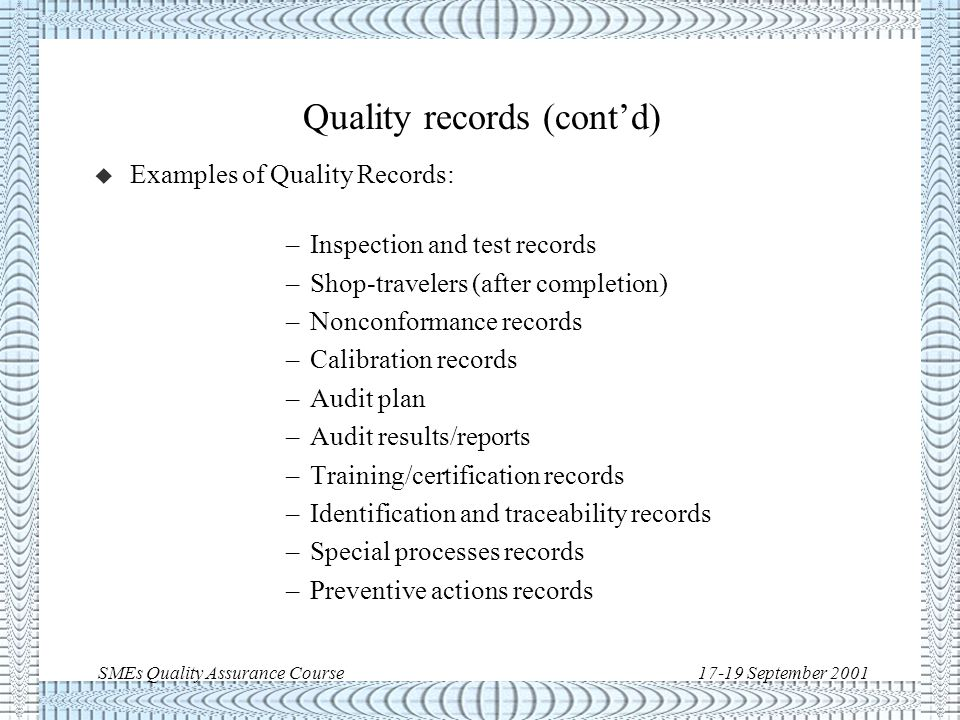 SMEs Quality Assurance Course17-19 September 2001 Quality records u Quality records are documents which are maintained to provide objective evidence of activities performed or results achieved demonstrating: –conformance to specified requirements –effective operation of the quality system A freshly minted test procedure is not a quality record, but it becomes a quality record when filled in with the results of the test.