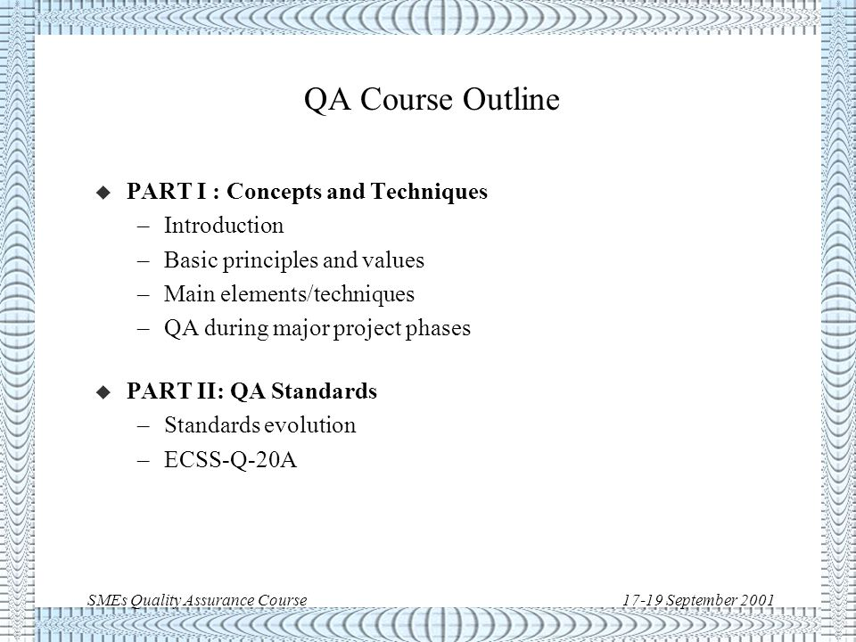 SMEs Quality Assurance Course17-19 September 2001 Quality Assurance: standards evolution l ISO quality standards l Military standards l Space standards: l NASA standards l European standards