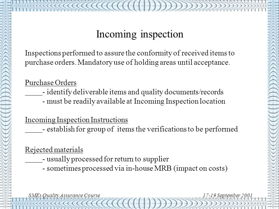 SMEs Quality Assurance Course17-19 September 2001 Inspection types/techniques u Incoming inspection u In-process inspection u Self-inspection u Final inspection u Source inspection u Non-destructive inspection