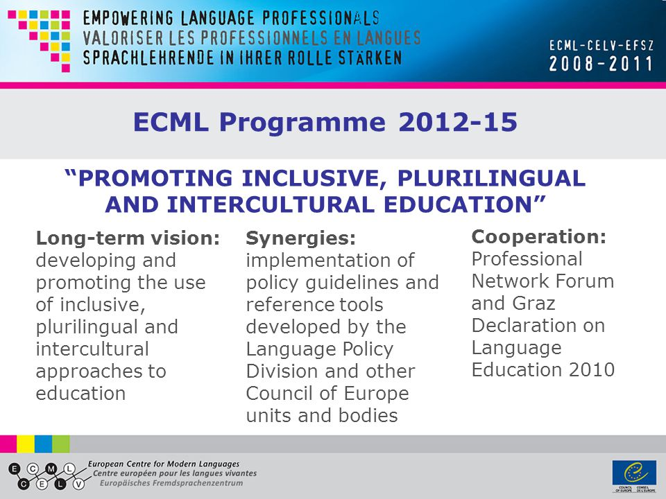 ECML Programme 2012-15 Long-term vision: developing and promoting the use of inclusive, plurilingual and intercultural approaches to education Synergies: implementation of policy guidelines and reference tools developed by the Language Policy Division and other Council of Europe units and bodies Cooperation: Professional Network Forum and Graz Declaration on Language Education 2010 PROMOTING INCLUSIVE, PLURILINGUAL AND INTERCULTURAL EDUCATION