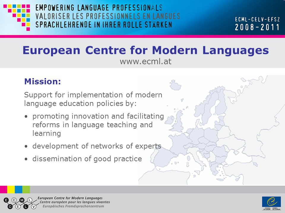 Mission: Support for implementation of modern language education policies by: promoting innovation and facilitating reforms in language teaching and learning development of networks of experts dissemination of good practice European Centre for Modern Languages www.ecml.at