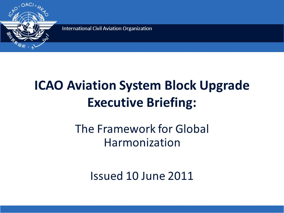 12 ASBUs & Performance Improvements ASBUs address 4 key Performance Improvement Areas: – Greener Airports – Globally Interoperable Systems and Data – Optimum Capacity and Flexible Flights – Efficient Flight Path ICAO ASBU Executive Briefing
