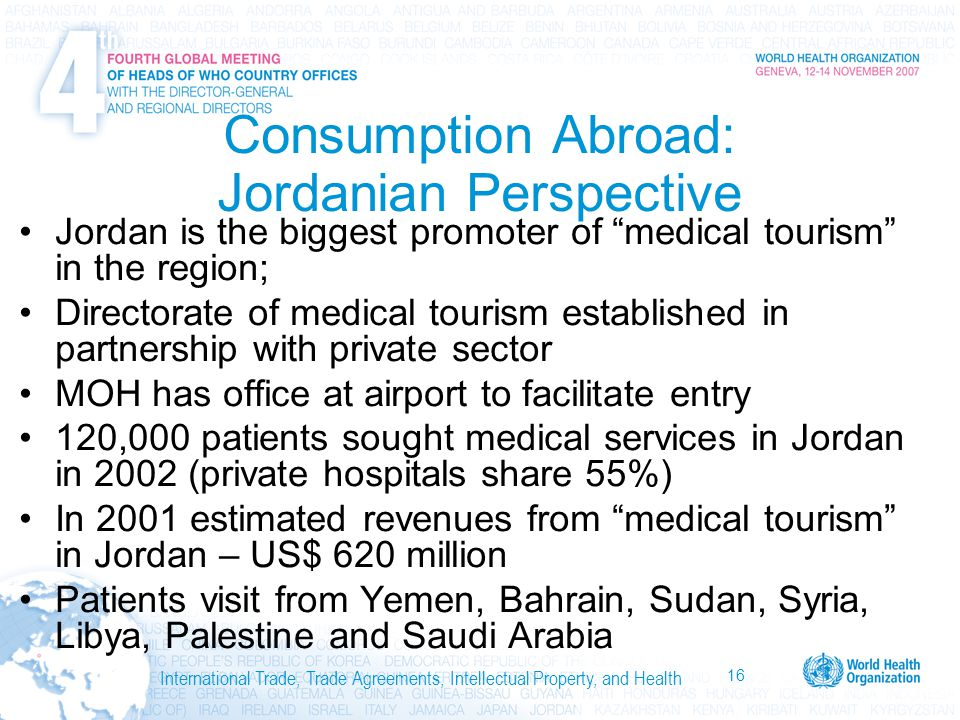 16 International Trade, Trade Agreements, Intellectual Property, and Health Consumption Abroad: Jordanian Perspective Jordan is the biggest promoter of medical tourism in the region; Directorate of medical tourism established in partnership with private sector MOH has office at airport to facilitate entry 120,000 patients sought medical services in Jordan in 2002 (private hospitals share 55%) In 2001 estimated revenues from medical tourism in Jordan – US$ 620 million Patients visit from Yemen, Bahrain, Sudan, Syria, Libya, Palestine and Saudi Arabia