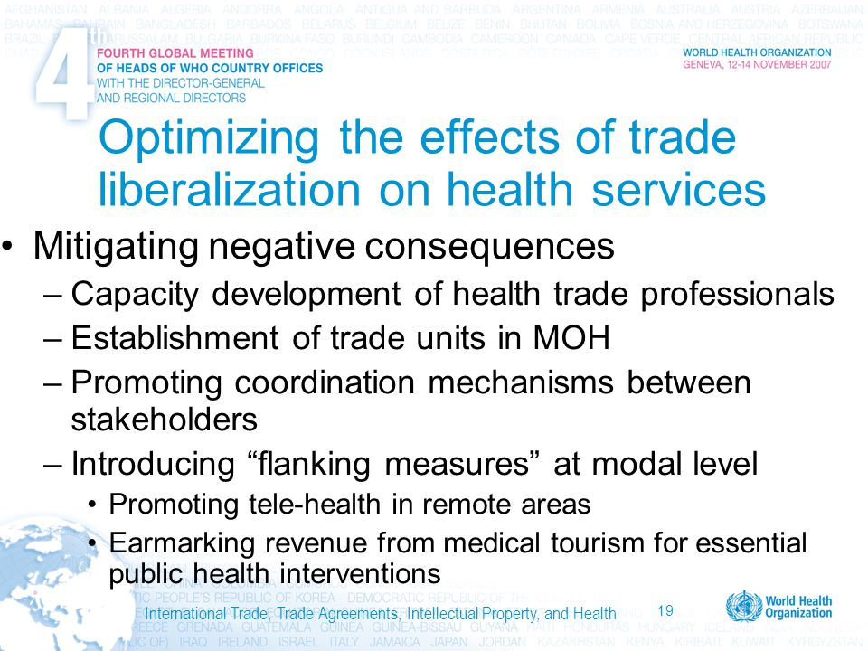 19 International Trade, Trade Agreements, Intellectual Property, and Health Optimizing the effects of trade liberalization on health services Mitigating negative consequences –Capacity development of health trade professionals –Establishment of trade units in MOH –Promoting coordination mechanisms between stakeholders –Introducing flanking measures at modal level Promoting tele-health in remote areas Earmarking revenue from medical tourism for essential public health interventions