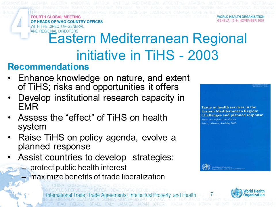 7 International Trade, Trade Agreements, Intellectual Property, and Health Eastern Mediterranean Regional initiative in TiHS - 2003 Recommendations Enhance knowledge on nature, and extent of TiHS; risks and opportunities it offers Develop institutional research capacity in EMR Assess the effect of TiHS on health system Raise TiHS on policy agenda, evolve a planned response Assist countries to develop strategies: –protect public health interest –maximize benefits of trade liberalization