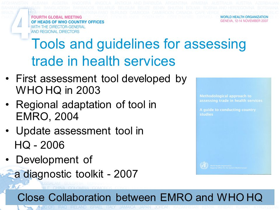 8 International Trade, Trade Agreements, Intellectual Property, and Health Tools and guidelines for assessing trade in health services First assessment tool developed by WHO HQ in 2003 Regional adaptation of tool in EMRO, 2004 Update assessment tool in HQ - 2006 Development of a diagnostic toolkit - 2007 Close Collaboration between EMRO and WHO HQ