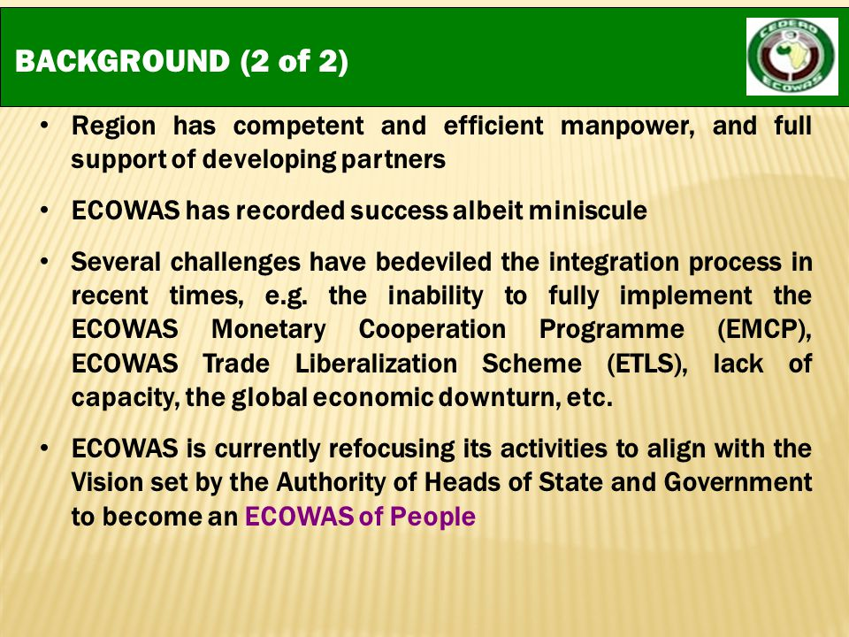 BACKGROUND (2 of 2) Region has competent and efficient manpower, and full support of developing partners ECOWAS has recorded success albeit miniscule