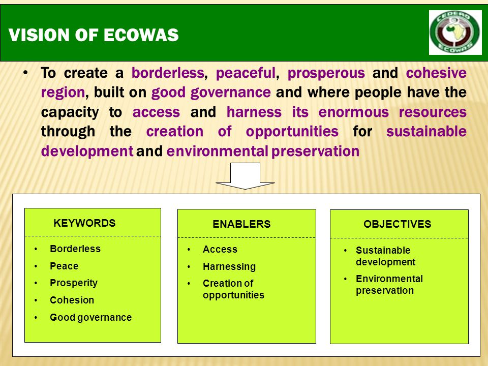 VISION OF ECOWAS To create a borderless, peaceful, prosperous and cohesive region, built on good governance and where people have the capacity to acce