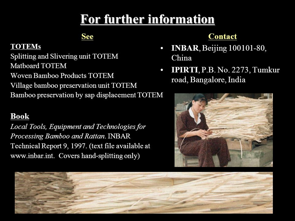For further information See TOTEMs Splitting and Slivering unit TOTEM Matboard TOTEM Woven Bamboo Products TOTEM Village bamboo preservation unit TOTEM Bamboo preservation by sap displacement TOTEM Book Local Tools, Equipment and Technologies for Processing Bamboo and Rattan.