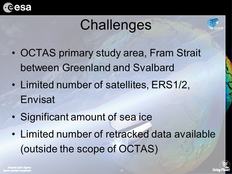 Challenges OCTAS primary study area, Fram Strait between Greenland and Svalbard Limited number of satellites, ERS1/2, Envisat Significant amount of sea ice Limited number of retracked data available (outside the scope of OCTAS)