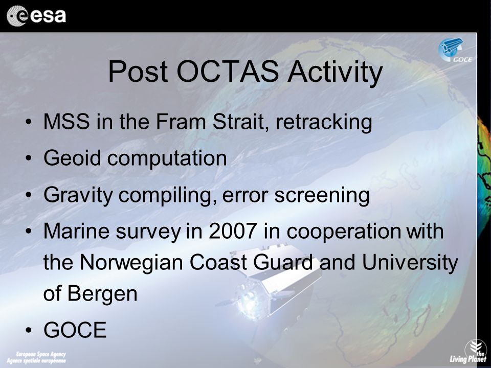Post OCTAS Activity MSS in the Fram Strait, retracking Geoid computation Gravity compiling, error screening Marine survey in 2007 in cooperation with the Norwegian Coast Guard and University of Bergen GOCE
