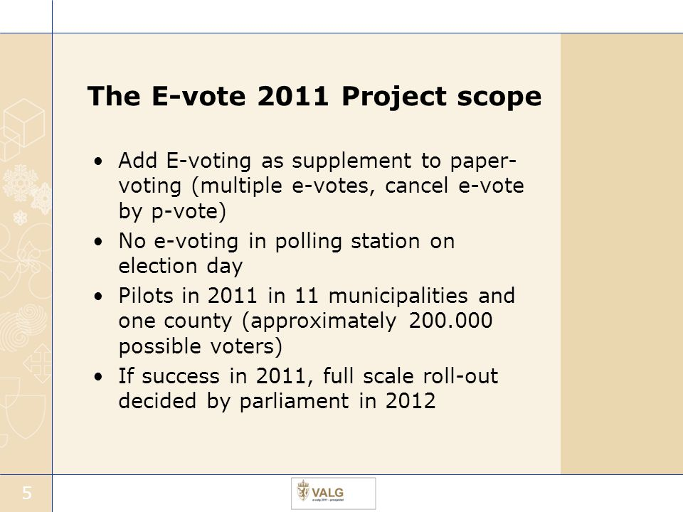 5 The E-vote 2011 Project scope Add E-voting as supplement to paper- voting (multiple e-votes, cancel e-vote by p-vote) No e-voting in polling station on election day Pilots in 2011 in 11 municipalities and one county (approximately 200.000 possible voters) If success in 2011, full scale roll-out decided by parliament in 2012