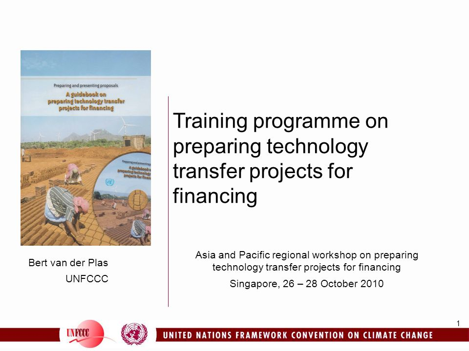 1 Bert van der Plas UNFCCC Training programme on preparing technology transfer projects for financing Asia and Pacific regional workshop on preparing technology transfer projects for financing Singapore, 26 – 28 October 2010