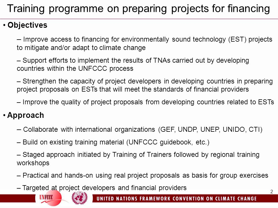 2 Training programme on preparing projects for financing Objectives – Improve access to financing for environmentally sound technology (EST) projects to mitigate and/or adapt to climate change – Support efforts to implement the results of TNAs carried out by developing countries within the UNFCCC process – Strengthen the capacity of project developers in developing countries in preparing project proposals on ESTs that will meet the standards of financial providers – Improve the quality of project proposals from developing countries related to ESTs Approach – Collaborate with international organizations (GEF, UNDP, UNEP, UNIDO, CTI) – Build on existing training material (UNFCCC guidebook, etc.) – Staged approach initiated by Training of Trainers followed by regional training workshops – Practical and hands-on using real project proposals as basis for group exercises – Targeted at project developers and financial providers