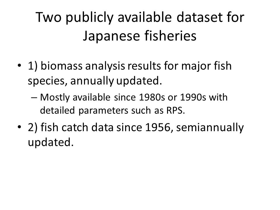 Two publicly available dataset for Japanese fisheries 1) biomass analysis results for major fish species, annually updated. – Mostly available since 1