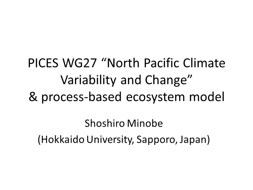 PICES WG27 North Pacific Climate Variability and Change & process-based ecosystem model Shoshiro Minobe (Hokkaido University, Sapporo, Japan)