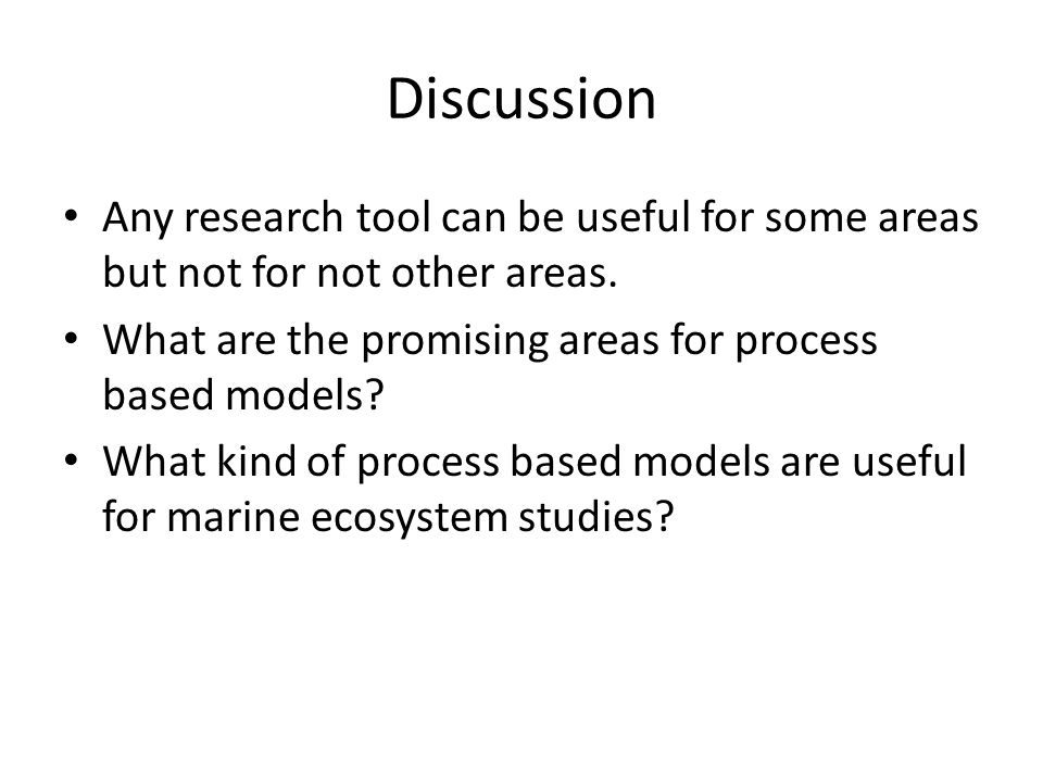 Discussion Any research tool can be useful for some areas but not for not other areas. What are the promising areas for process based models? What kin