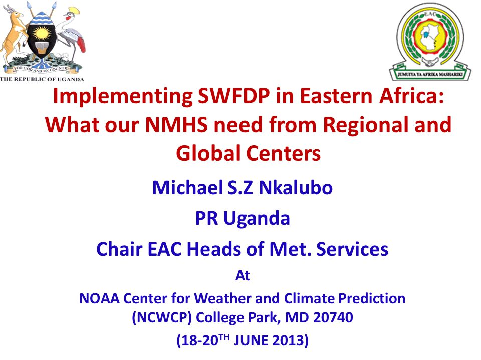 Implementing SWFDP in Eastern Africa: What our NMHS need from Regional and Global Centers Michael S.Z Nkalubo PR Uganda Chair EAC Heads of Met.