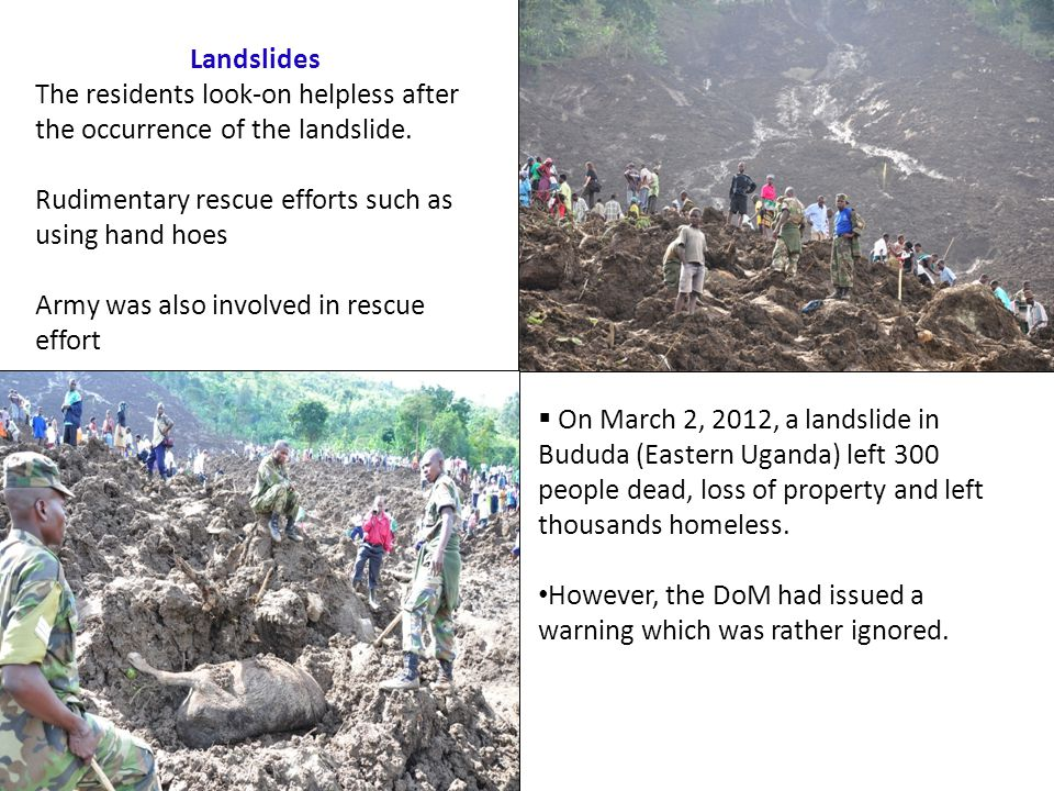  On March 2, 2012, a landslide in Bududa (Eastern Uganda) left 300 people dead, loss of property and left thousands homeless.