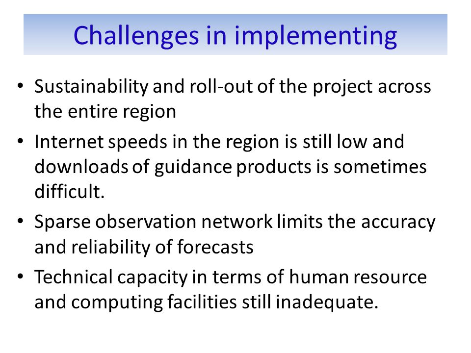 Challenges in implementing Sustainability and roll-out of the project across the entire region Internet speeds in the region is still low and downloads of guidance products is sometimes difficult.