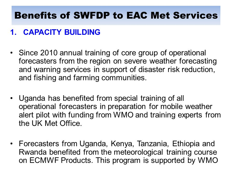 Benefits of SWFDP to EAC Met Services 1.CAPACITY BUILDING Since 2010 annual training of core group of operational forecasters from the region on severe weather forecasting and warning services in support of disaster risk reduction, and fishing and farming communities.