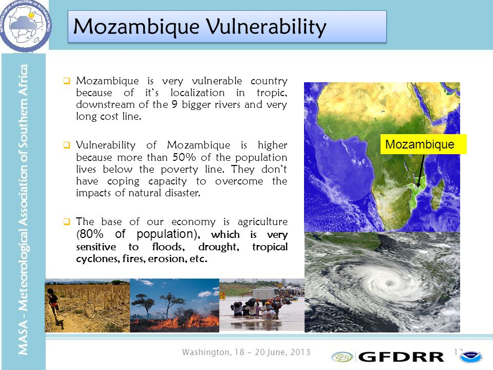Washington, 18 - 20 June, 201313 Mozambique Vulnerability  Mozambique is very vulnerable country because of it's localization in tropic, downstream of the 9 bigger rivers and very long cost line.