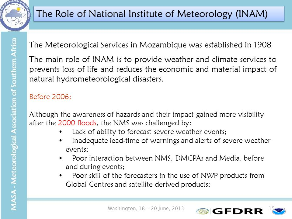 Washington, 18 - 20 June, 201315 The Meteorological Services in Mozambique was established in 1908 The main role of INAM is to provide weather and climate services to prevents loss of life and reduces the economic and material impact of natural hydrometeorological disasters.