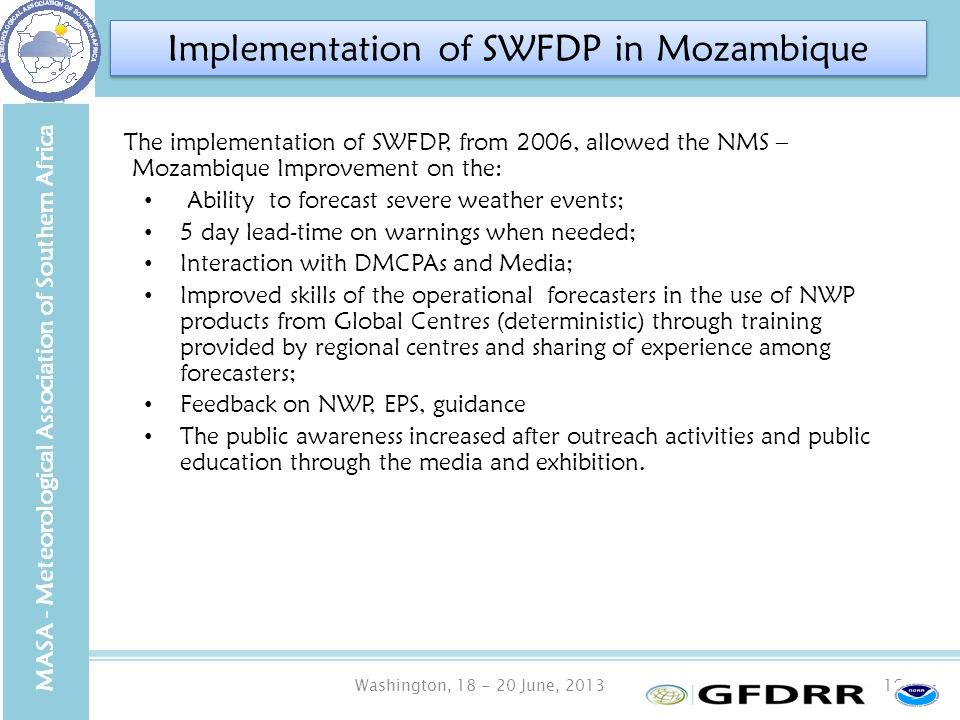 Washington, 18 - 20 June, 201316 The implementation of SWFDP, from 2006, allowed the NMS – Mozambique Improvement on the: Ability to forecast severe weather events; 5 day lead-time on warnings when needed; Interaction with DMCPAs and Media; Improved skills of the operational forecasters in the use of NWP products from Global Centres (deterministic) through training provided by regional centres and sharing of experience among forecasters; Feedback on NWP, EPS, guidance The public awareness increased after outreach activities and public education through the media and exhibition.