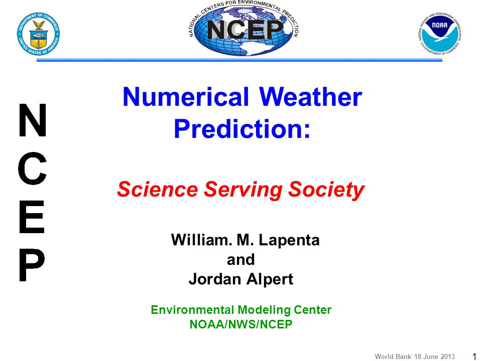 World Bank 18 June 2013 2 Presentation Outline  The National Centers for Environmental Prediction  Why NOAA Conducts Operational Numerical Weather Prediction  Near-term NCEP Model Development Plans  Growing use of NWP Information  Data Dissemination: NOAA Operational Model Archive and Distribution System (NOMADS)