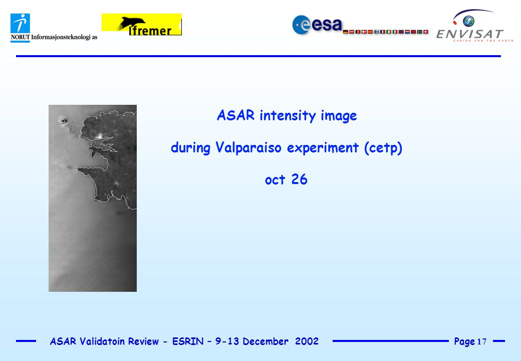Page 17 ASAR Validatoin Review - ESRIN – 9-13 December 2002 ASAR intensity image during Valparaiso experiment (cetp) oct 26