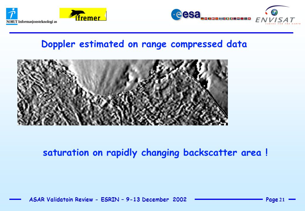 Page 21 ASAR Validatoin Review - ESRIN – 9-13 December 2002 Doppler estimated on range compressed data saturation on rapidly changing backscatter area !