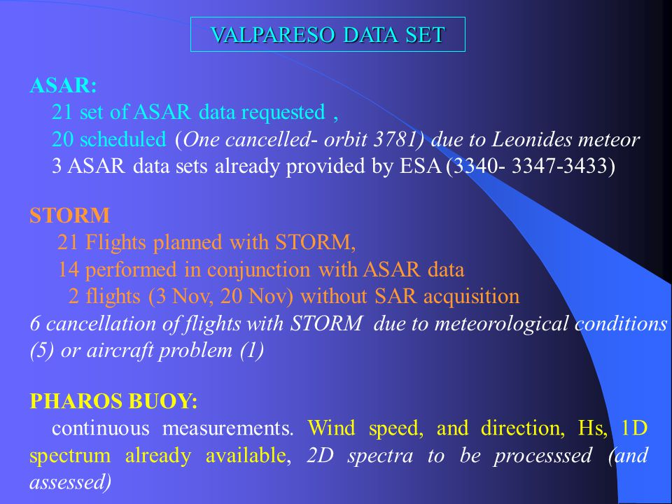 Procedure: Flights performed with the airborne polarimetric radar STORM, in conjunction with ASAR acquisitions in Image Mode (IS1,IS2, IS3, AP3), different polarizations In situ measurements: wind and waves at two locations within the ASAR and STORM swath (PHAROS buoy + Scilly) Archive of wave model predictions (WAM, VAG) Location of the experiment: Near Atlantic and English Channel (flights from Brest, Brittany, France) Dates: 19 October-21 November 2002
