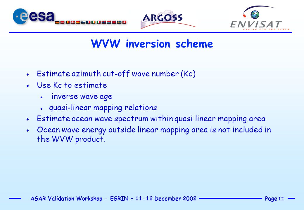 Page 12 ASAR Validation Workshop - ESRIN – 11-12 December 2002 WVW inversion scheme  Estimate azimuth cut-off wave number (Kc)  Use Kc to estimate  inverse wave age  quasi-linear mapping relations  Estimate ocean wave spectrum within quasi linear mapping area  Ocean wave energy outside linear mapping area is not included in the WVW product.