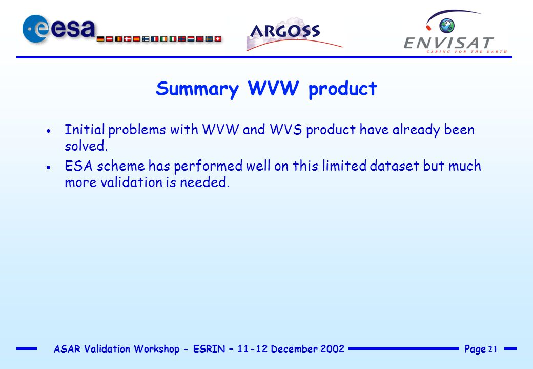 Page 21 ASAR Validation Workshop - ESRIN – 11-12 December 2002 Summary WVW product  Initial problems with WVW and WVS product have already been solved.